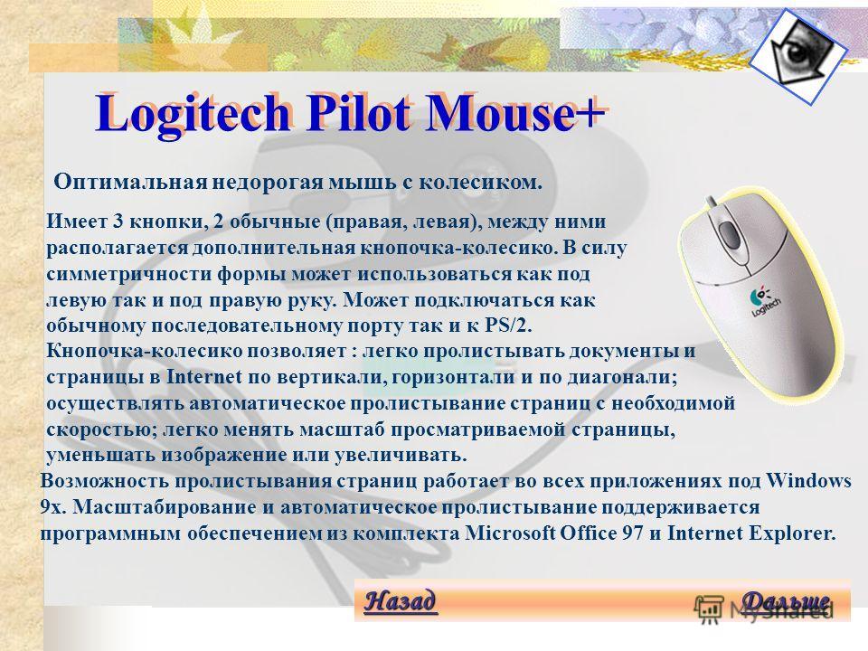 Logitech SurfMan Cordless Mouse Назад Назад Дальше Дальше Назад Дальше Беспроводная мышь для игр и презентаций. SurfMan обладает комфортабельной формой как для правой так и для левой руки. Радиотехнология позволяет управлять компьютером с расстояния