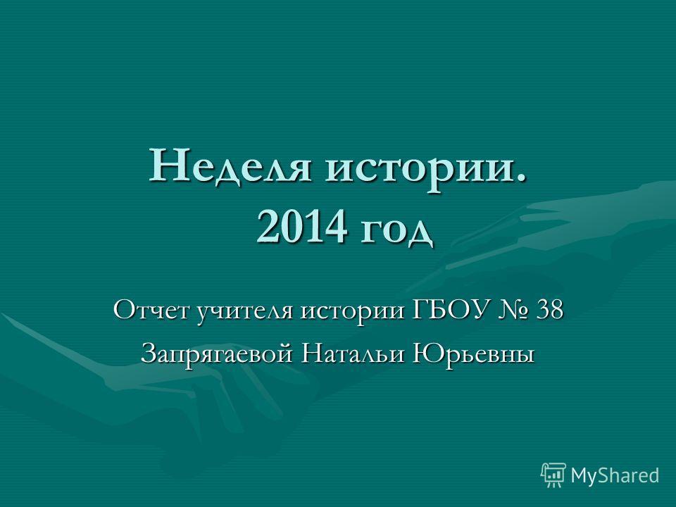 Неделя истории. 2014 год Отчет учителя истории ГБОУ 38 Запрягаевой Натальи Юрьевны