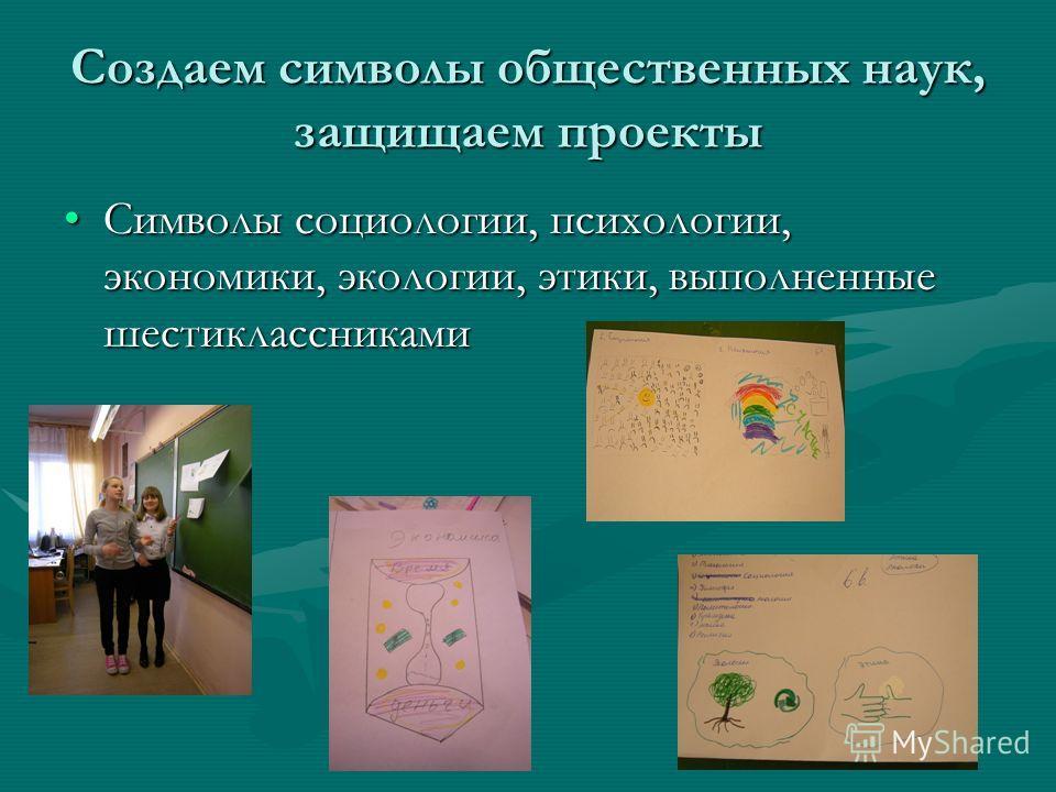 Создаем символы общественных наук, защищаем проекты Символы социологии, психологии, экономики, экологии, этики, выполненные шестиклассниками Символы социологии, психологии, экономики, экологии, этики, выполненные шестиклассниками