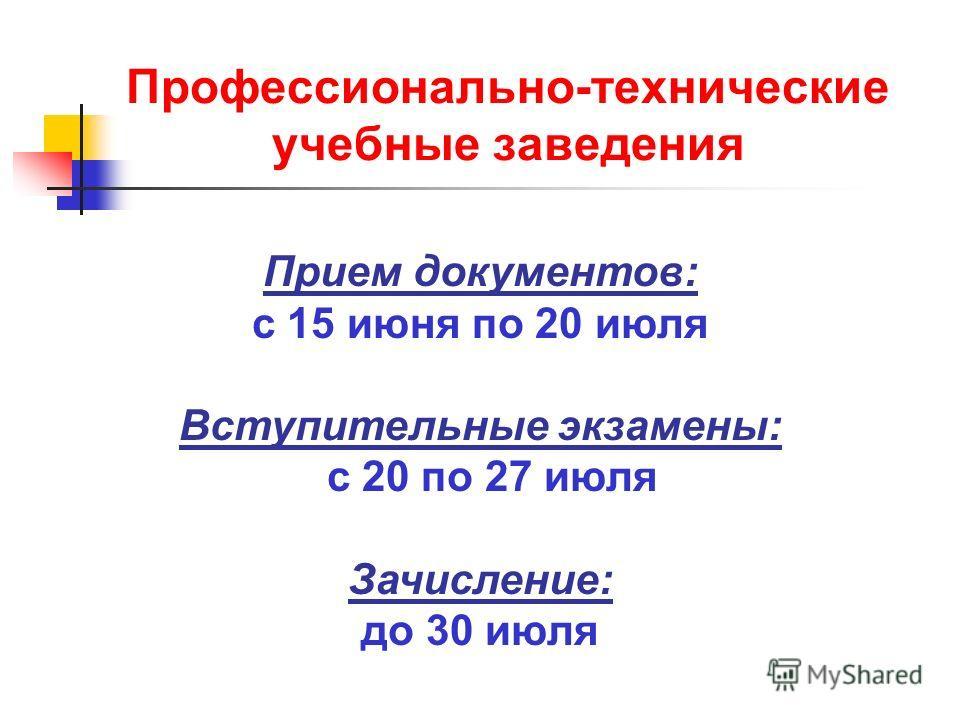 Профессионально-технические учебные заведения Прием документов: с 15 июня по 20 июля Вступительные экзамены: с 20 по 27 июля Зачисление: до 30 июля