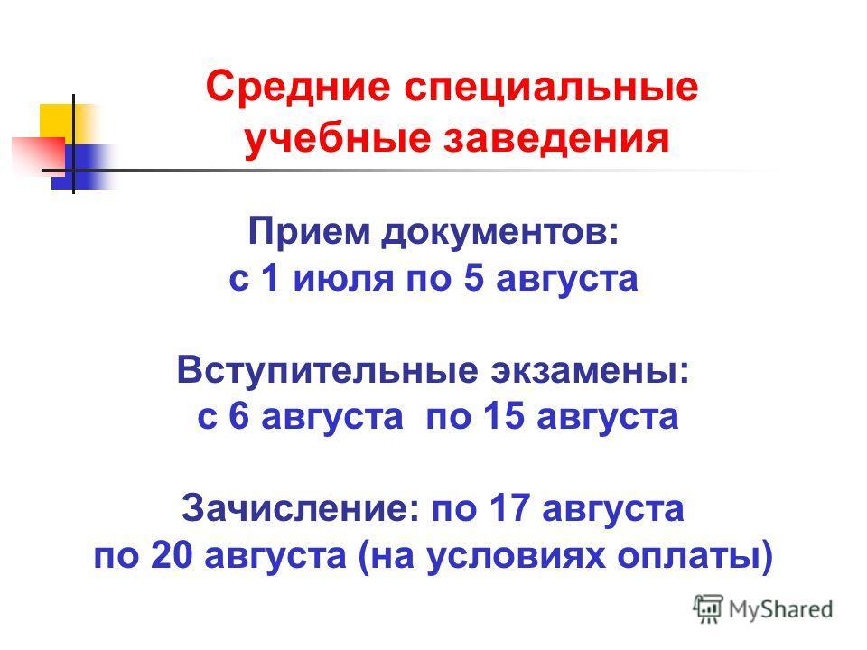 Средние специальные учебные заведения Прием документов: с 1 июля по 5 августа Вступительные экзамены: с 6 августа по 15 августа Зачисление: по 17 августа по 20 августа (на условиях оплаты)