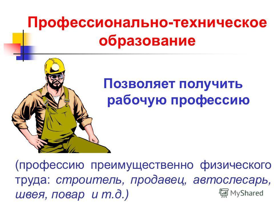 Профессионально-техническое образование Позволяет получить рабочую профессию (профессию преимущественно физического труда: строитель, продавец, автослесарь, швея, повар и т.д.)