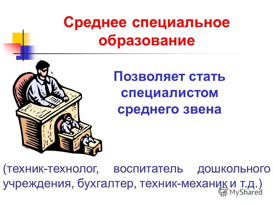 Среднее специальное образование Позволяет стать специалистом среднего звена (техник-технолог, воспитатель дошкольного учреждения, бухгалтер, техник-механик и т.д.)