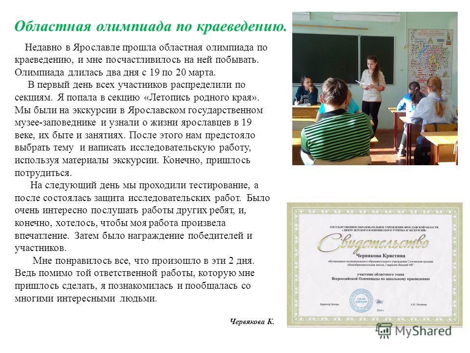 Недавно в Ярославле прошла областная олимпиада по краеведению, и мне посчастливилось на ней побывать. Олимпиада длилась два дня с 19 по 20 марта. В первый день всех участников распределили по секциям. Я попала в секцию «Летопись родного края». Мы был