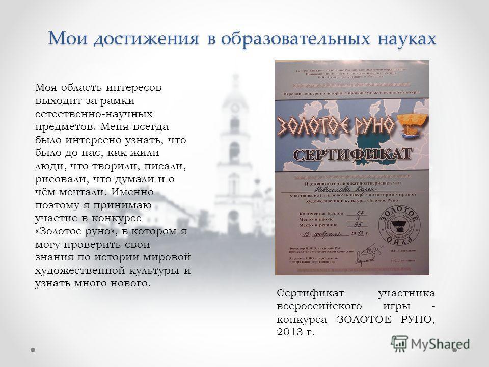 Мои достижения в образовательных науках Сертификат участника всероссийского игры - конкурса ЗОЛОТОЕ РУНО, 2013 г. Моя область интересов выходит за рамки естественно-научных предметов. Меня всегда было интересно узнать, что было до нас, как жили люди,