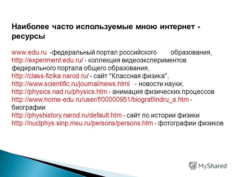 Наиболее часто используемые мною интернет - ресурсы www.edu.ru -федеральный портал российского образования, http://experiment.edu.ru/ - коллекция видео экспериментов федерального портала общего образования, http://class-fizika.narod.ru/ - сайт