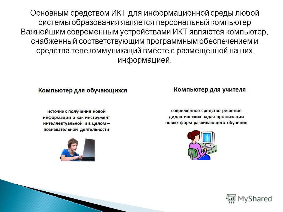 Основным средством ИКТ для информационной среды любой системы образования является персональный компьютер Важнейшим современным устройствами ИКТ являются компьютер, снабженный соответствующим программным обеспечением и средства телекоммуникаций вмест