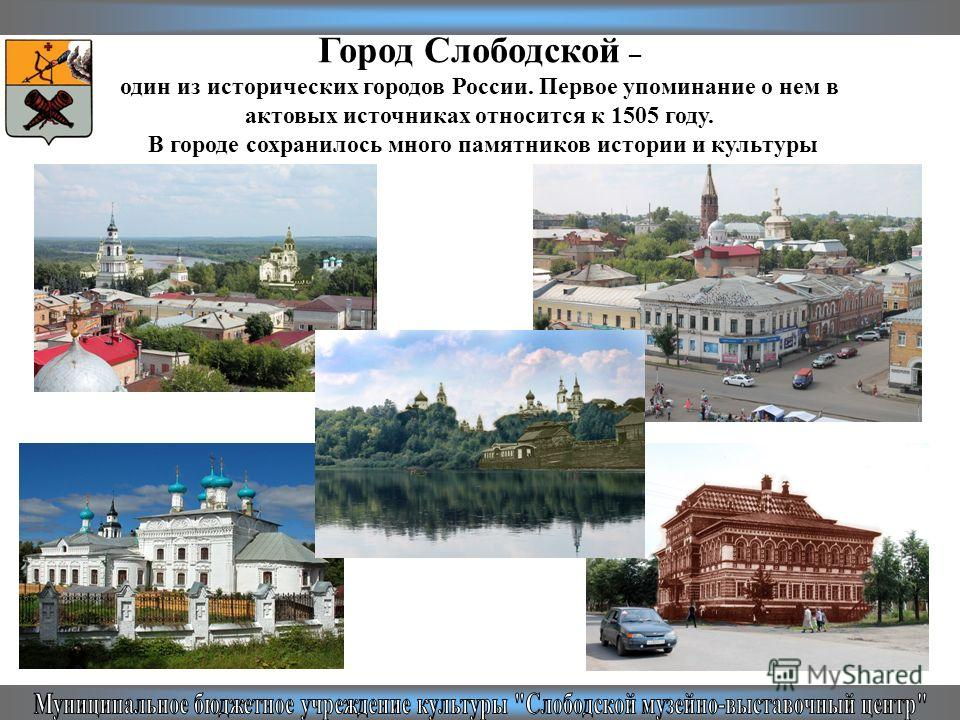 Город Слободской – один из исторических городов России. Первое упоминание о нем в актовых источниках относится к 1505 году. В городе сохранилось много памятников истории и культуры