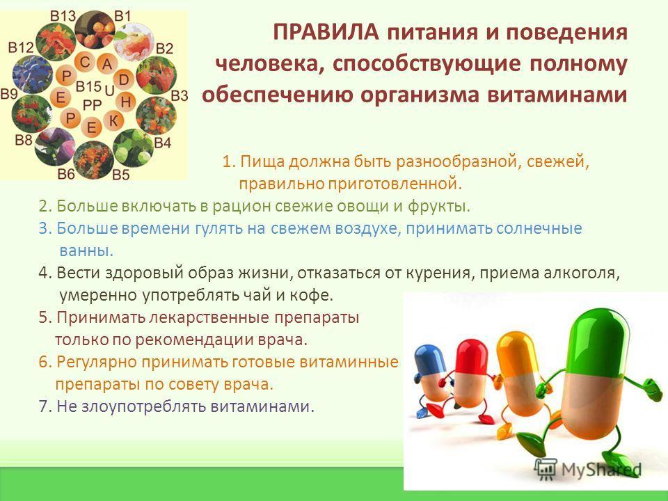 ПРАВИЛА питания и поведения человека, способствующие полному обеспечению организма витаминами 1. Пища должна быть разнообразной, свежей, правильно приготовленной. 2. Больше включать в рацион свежие овощи и фрукты. 3. Больше времени гулять на свежем в
