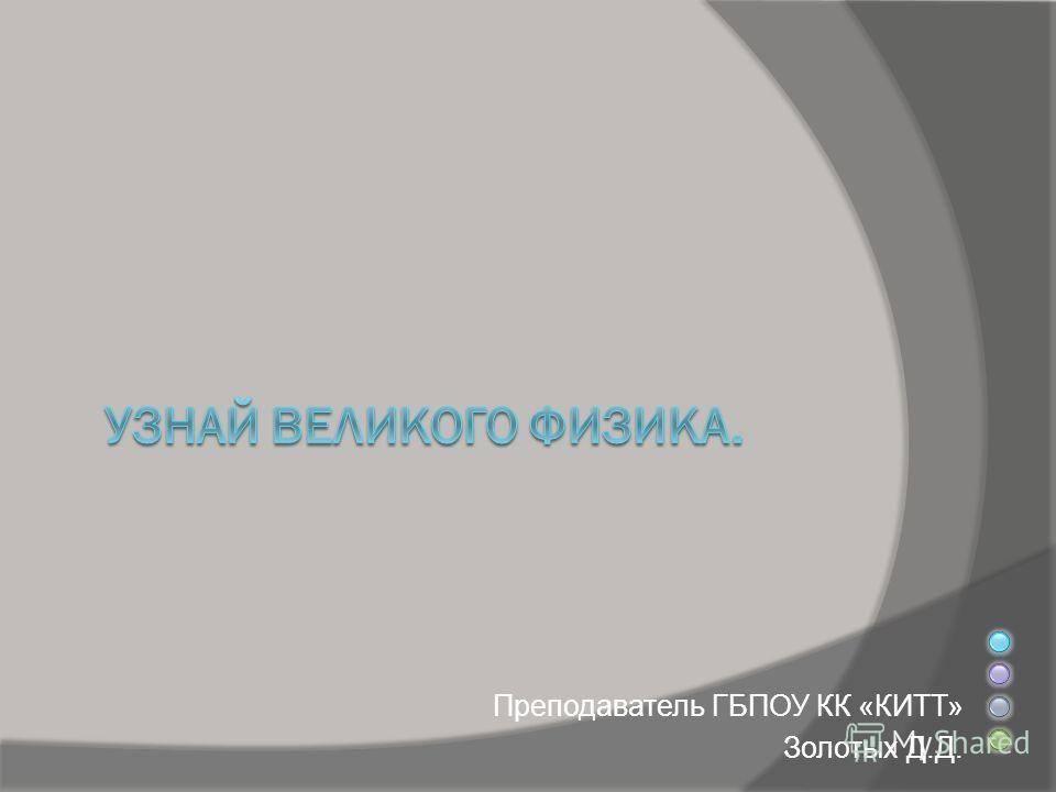 Преподаватель ГБПОУ КК «КИТТ» Золотых Д.Д.