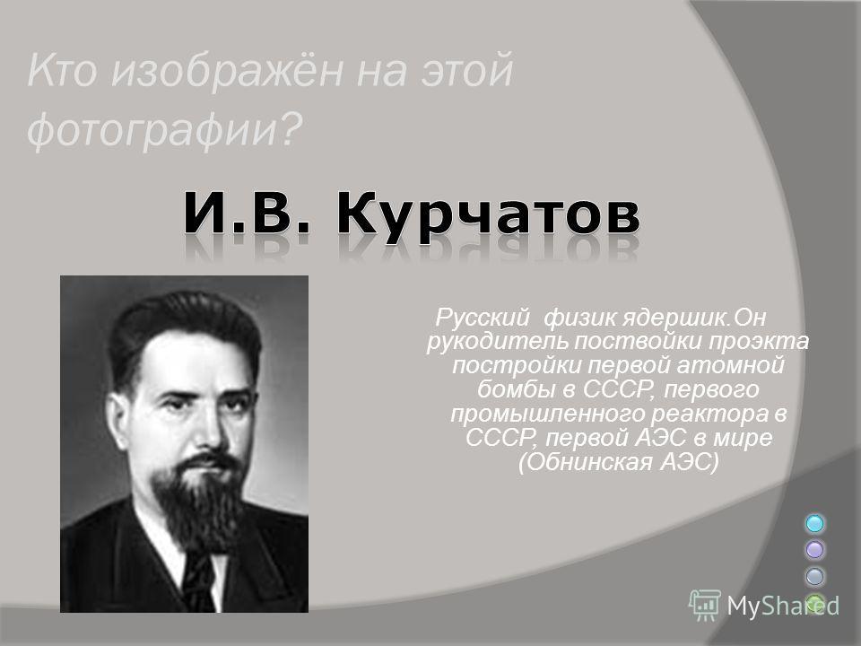 Кто изображён на этой фотографии? Русский физик ядерщик.Он руководитель постройки проекта постройки первой атомной бомбы в СССР, первого промышленного реактора в СССР, первой АЭС в мире (Обнинская АЭС)