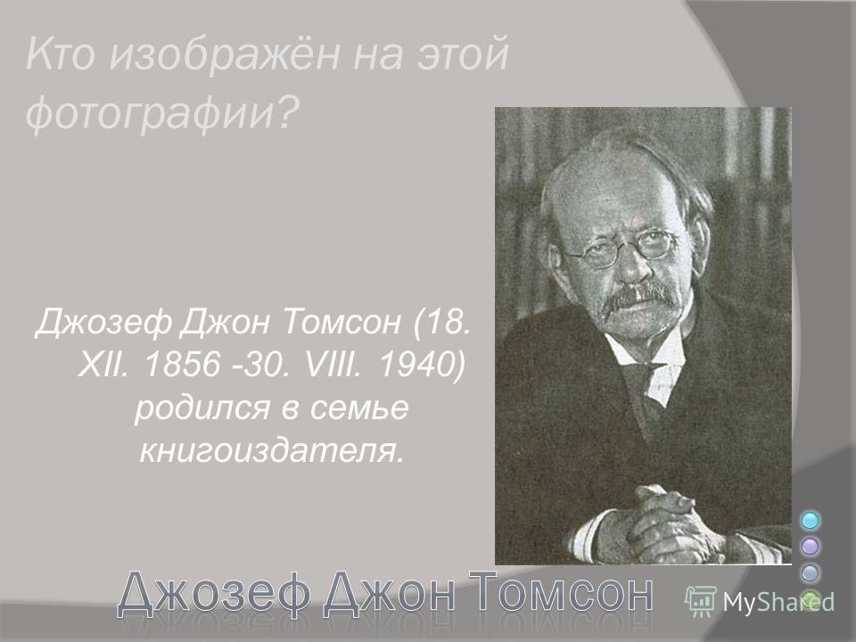Джозеф Джон Томсон (18. XII. 1856 -30. VIII. 1940) родился в семье книгоиздателя.