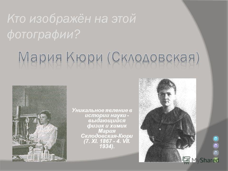 Кто изображён на этой фотографии? Уникальное явление в истории науки - выдающийся физик и химик Мария Склодовская-Кюри (7. XI. 1867 - 4. VII. 1934).