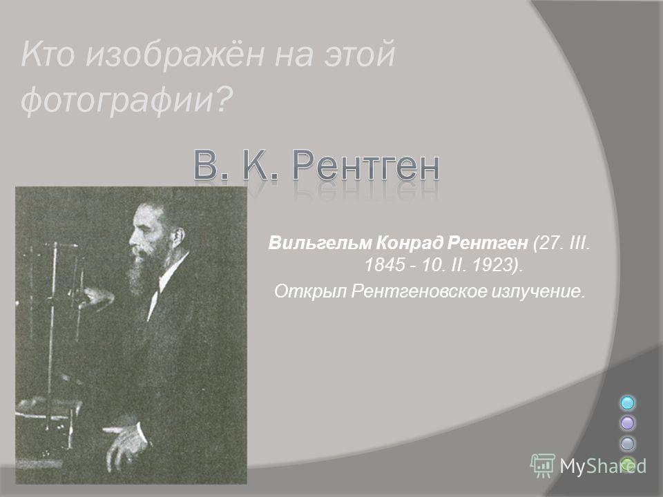 Кто изображён на этой фотографии? Вильгельм Конрад Рентген (27. III. 1845 - 10. II. 1923). Открыл Рентгеновское излучение.