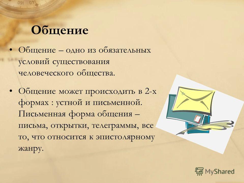 Общение Общение – одно из обязательных условий существования человеческого общества. Общение может происходить в 2-х формах : устной и письменной. Письменная форма общения – письма, открытки, телеграммы, все то, что относится к эпистолярному жанру.