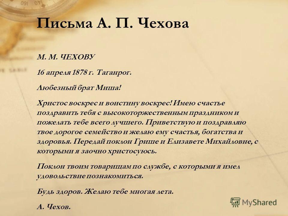 Письма А. П. Чехова М. М. ЧЕХОВУ 16 апреля 1878 г. Таганрог. Любезный брат Миша! Христос воскрес и воистину воскрес! Имею счастье поздравить тебя с высокоторжественным праздником и пожелать тебе всего лучшего. Приветствую и поздравляю твое дорогое се