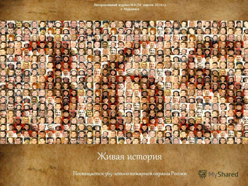 Живая история Посвящается 365-летию пожарной охраны России Интерактивный журнал 6 (30 апреля 2014 г.) г. Мурманск