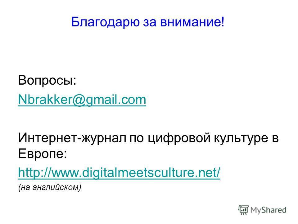 Благодарю за внимание! Вопросы: Nbrakker@gmail.com Интернет-журнал по цифровой культуре в Европе: http://www.digitalmeetsculture.net/ (на английском)