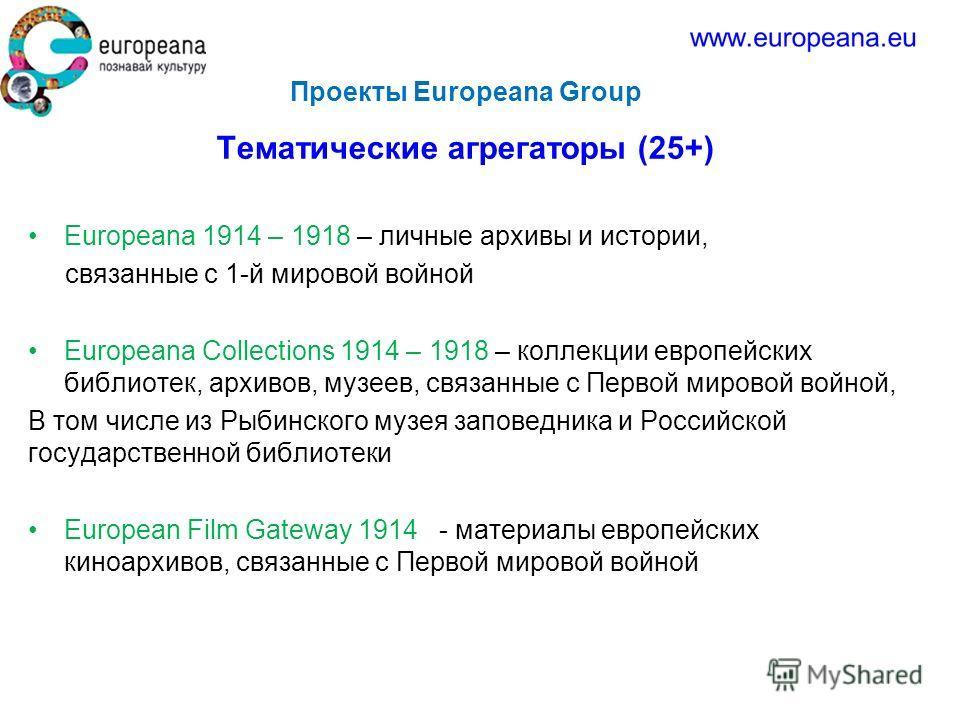 Проекты Europeana Group Тематические агрегаторы (25+) Europeana 1914 – 1918 – личные архивы и истории, связанные с 1-й мировой войной Europeana Collections 1914 – 1918 – коллекции европейских библиотек, архивов, музеев, связанные с Первой мировой вой