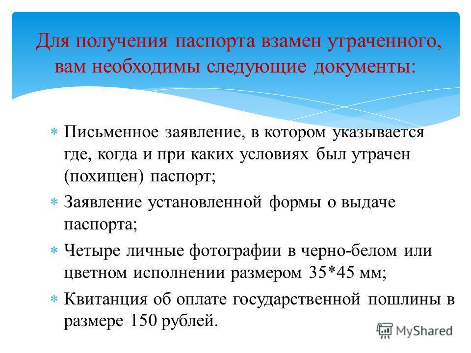 Письменное заявление, в котором указывается где, когда и при каких условиях был утрачен (похищен) паспорт; Заявление установленной формы о выдаче паспорта; Четыре личные фотографии в черно-белом или цветном исполнении размером 35*45 мм; Квитанция об
