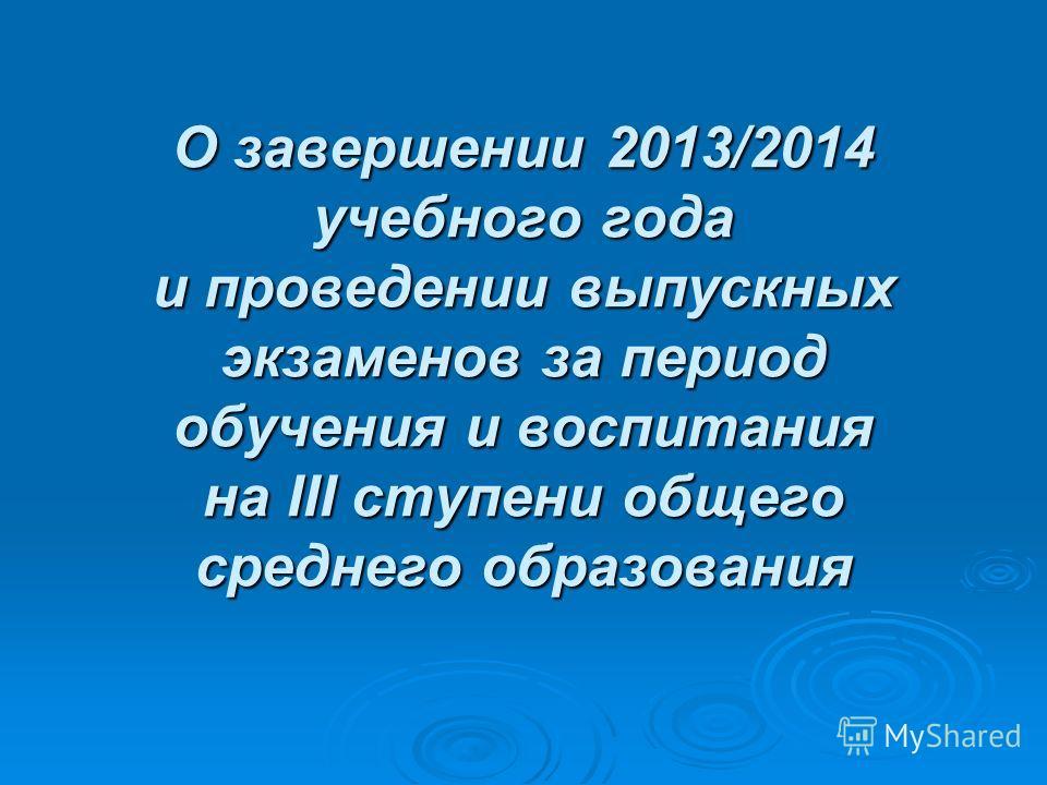 О завершении 2013/2014 учебного года и проведении выпускных экзаменов за период обучения и воспитания на III ступени общего среднего образования