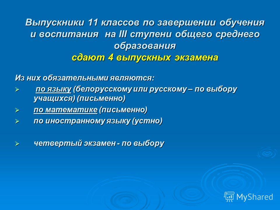 Выпускники 11 классов по завершении обучения и воспитания на III ступени общего среднего образования сдают 4 выпускных экзамена Из них обязательными являются: по языку (белорусскому или русскому – по выбору учащихся) (письменно) по языку (белорусском
