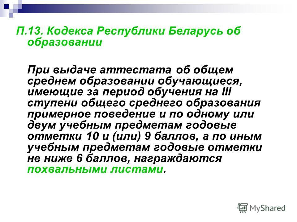 П.13. Кодекса Республики Беларусь об образовании При выдаче аттестата об общем среднем образовании обучающиеся, имеющие за период обучения на III ступени общего среднего образования примерное поведение и по одному или двум учебным предметам годовые о