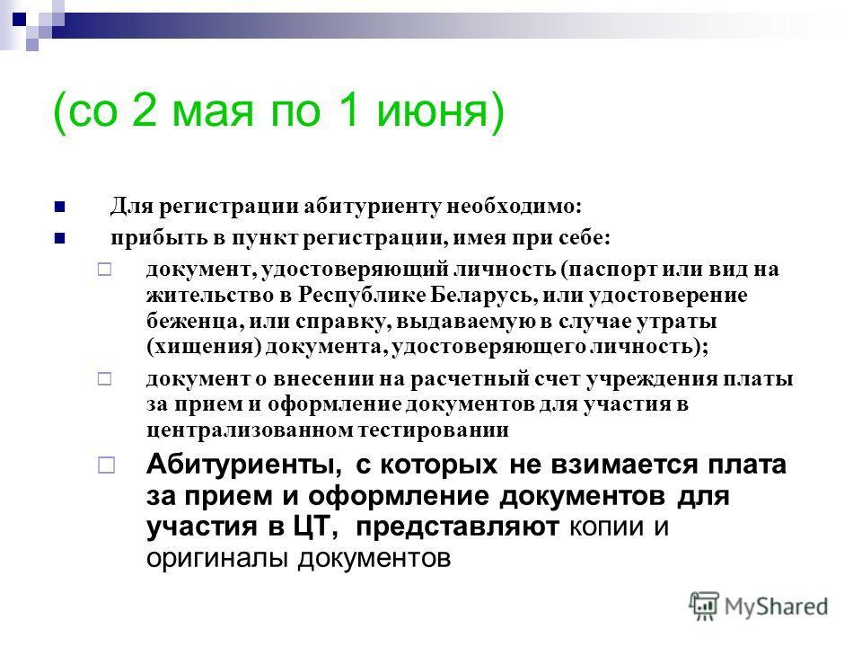 (со 2 мая по 1 июня) Для регистрации абитуриенту необходимо: прибыть в пункт регистрации, имея при себе: документ, удостоверяющий личность (паспорт или вид на жительство в Республике Беларусь, или удостоверение беженца, или справку, выдаваемую в случ