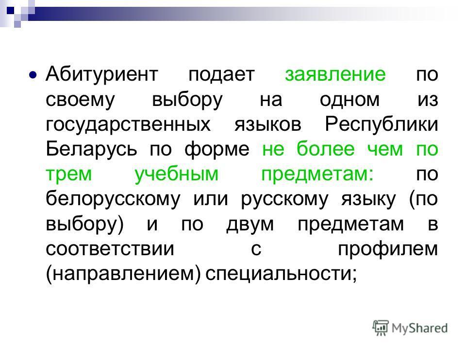 Абитуриент подает заявление по своему выбору на одном из государственных языков Республики Беларусь по форме не более чем по трем учебным предметам: по белорусскому или русскому языку (по выбору) и по двум предметам в соответствии с профилем (направл