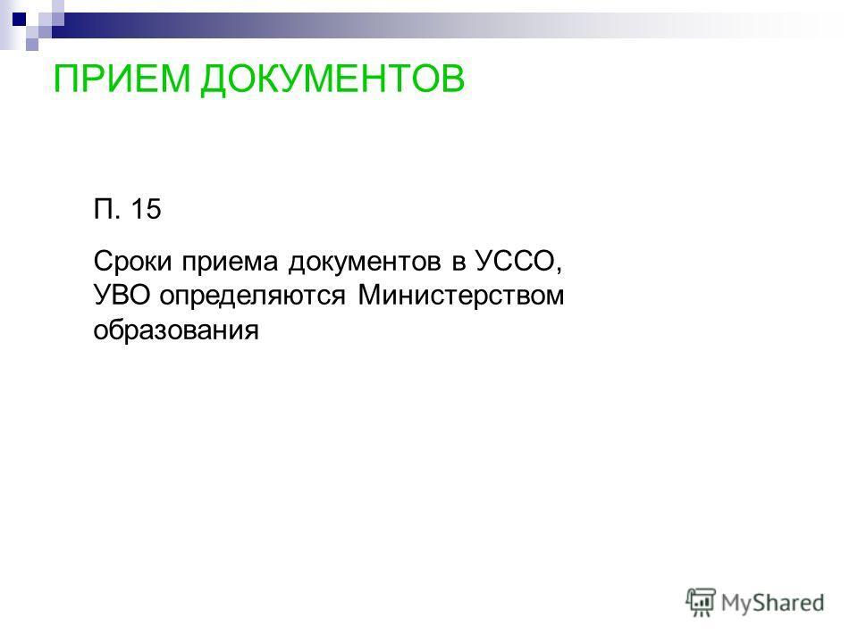 ПРИЕМ ДОКУМЕНТОВ П. 15 Сроки приема документов в УССО, УВО определяются Министерством образования