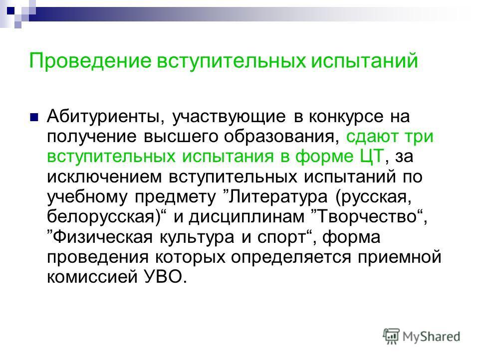 Проведение вступительных испытаний Абитуриенты, участвующие в конкурсе на получение высшего образования, сдают три вступительных испытания в форме ЦТ, за исключением вступительных испытаний по учебному предмету Литература (русская, белорусская) и дис