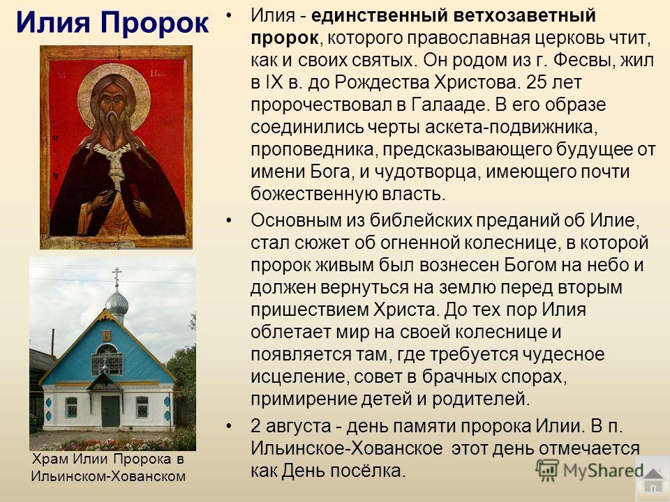 Илия Пророк Илия - единственный ветхозаветный пророк, которого православная церковь чтит, как и своих святых. Он родом из г. Фесвы, жил в IX в. до Рождества Христова. 25 лет пророчествовал в Галааде. В его образе соединились черты аскета-подвижника,