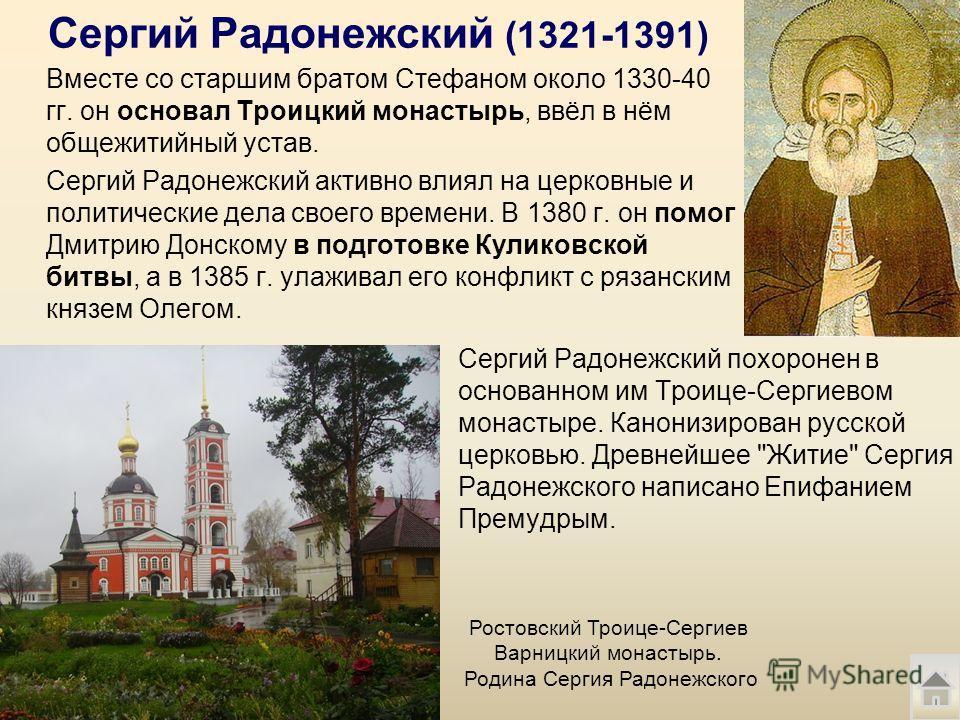 Сергий Радонежский (1321-1391) Вместе со старшим братом Стефаном около 1330-40 гг. он основал Троицкий монастырь, ввёл в нём общежительный устав. Сергий Радонежский активно влиял на церковные и политические дела своего времени. В 1380 г. он помог Дми