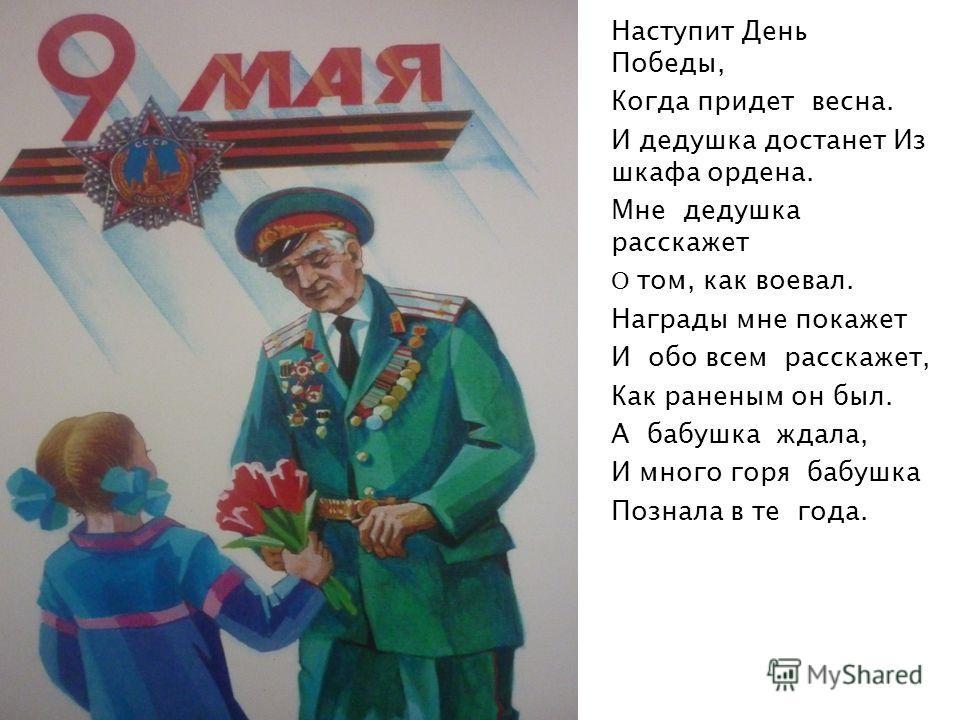 Наступит День Победы, Когда придет весна. И дедушка достанет Из шкафа ордена. Мне дедушка расскажет О том, как воевал. Награды мне покажет И обо всем расскажет, Как раненым он был. А бабушка ждала, И много горя бабушка Познала в те года.