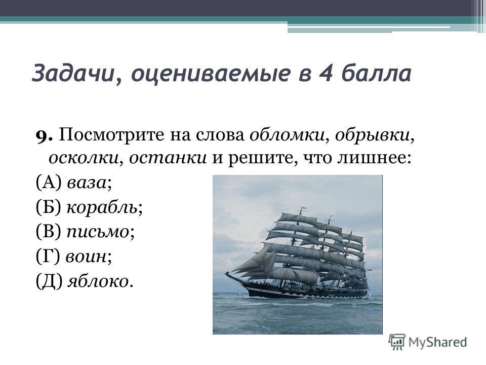 Задачи, оцениваемые в 4 балла 9. Посмотрите на слова обломки, обрывки, осколки, останки и решите, что лишнее: (А) ваза; (Б) корабль; (В) письмо; (Г) воин; (Д) яблоко.