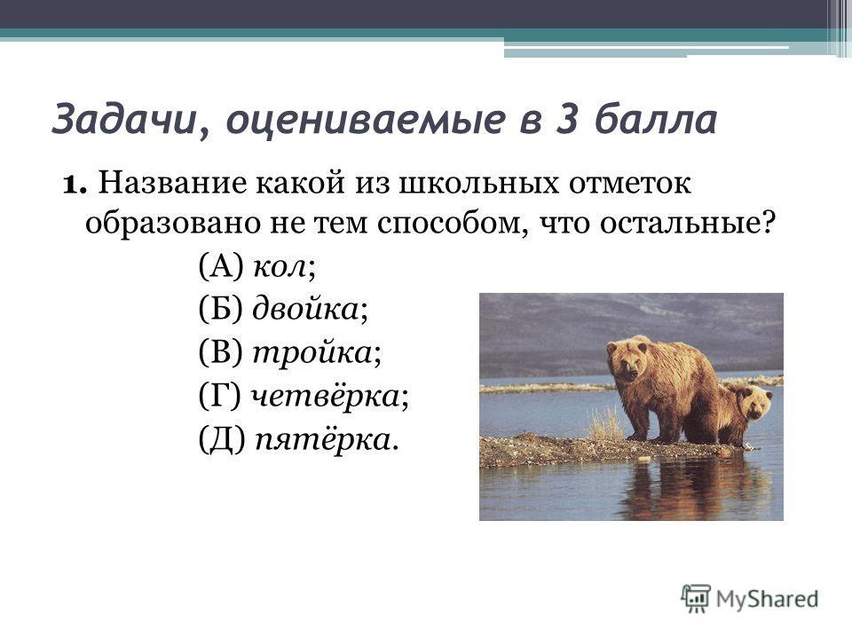 Задачи, оцениваемые в 3 балла 1. Название какой из школьных отметок образовано не тем способом, что остальные? (А) кол; (Б) двойка; (В) тройка; (Г) четвёрка; (Д) пятёрка.