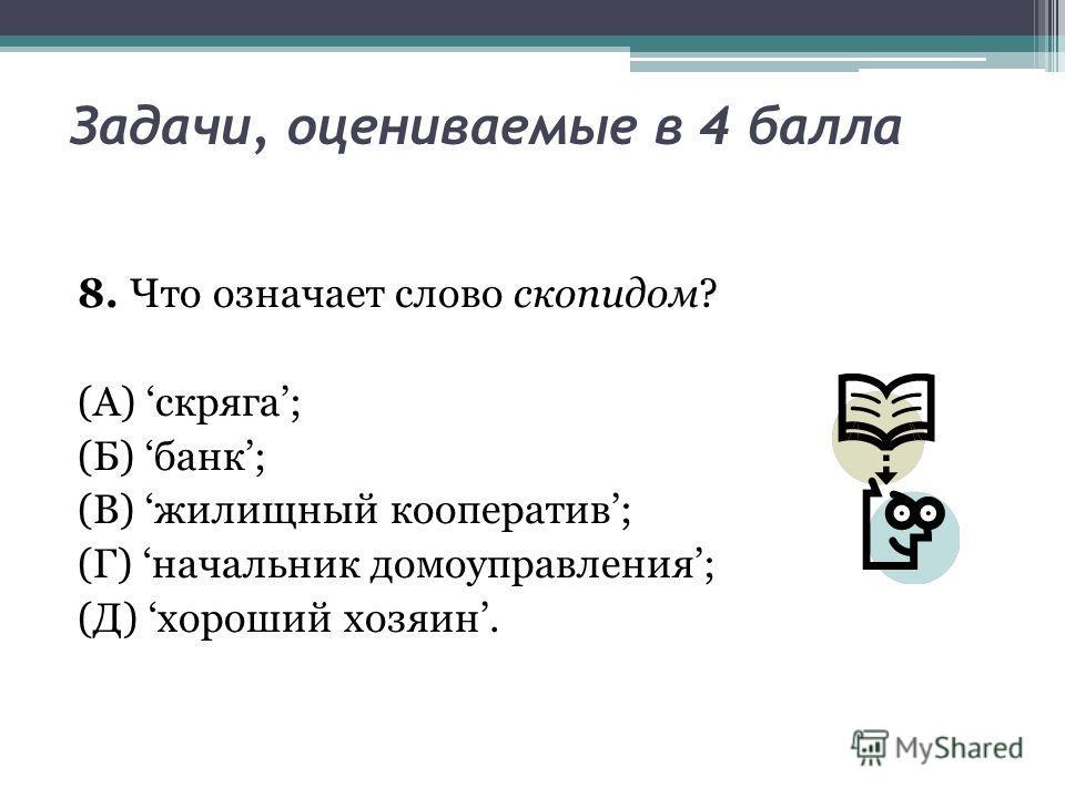 Задачи, оцениваемые в 4 балла 8. Что означает слово скопидом? (А) скряга; (Б) банк; (В) жилищный кооператив; (Г) начальник домоуправления; (Д) хороший хозяин.