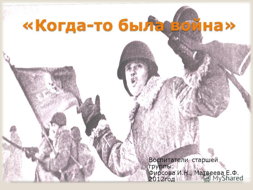 «Когда-то была война» Воспитатели старшей группы: Фирсова И.Н., Матвеева Е.Ф. 2012 год