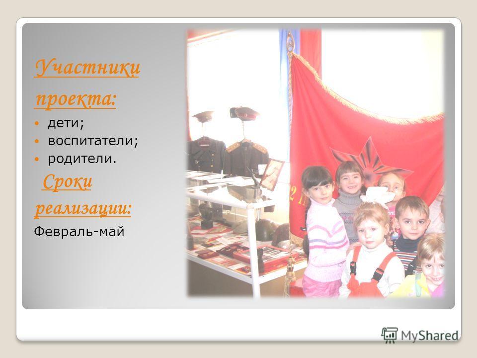 Участники проекта: дети; воспитатели; родители. Сроки реализации: Февраль-май