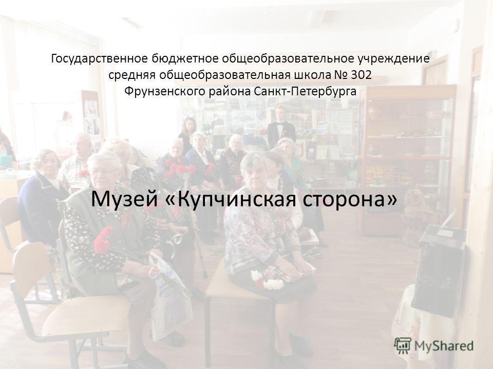 Государственное бюджетное общеобразовательное учреждение средняя общеобразовательная школа 302 Фрунзенского района Санкт-Петербурга Музей «Купчинская сторона»