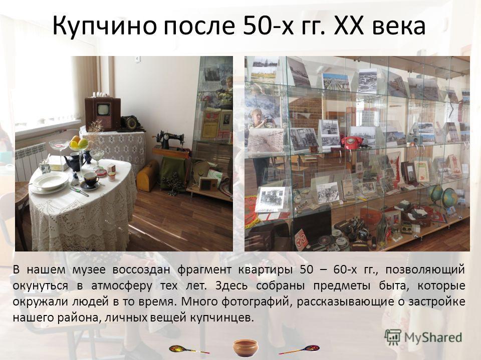 Купчино после 50-х гг. XX века В нашем музее воссоздан фрагмент квартиры 50 – 60-х гг., позволяющий окунуться в атмосферу тех лет. Здесь собраны предметы быта, которые окружали людей в то время. Много фотографий, рассказывающие о застройке нашего рай