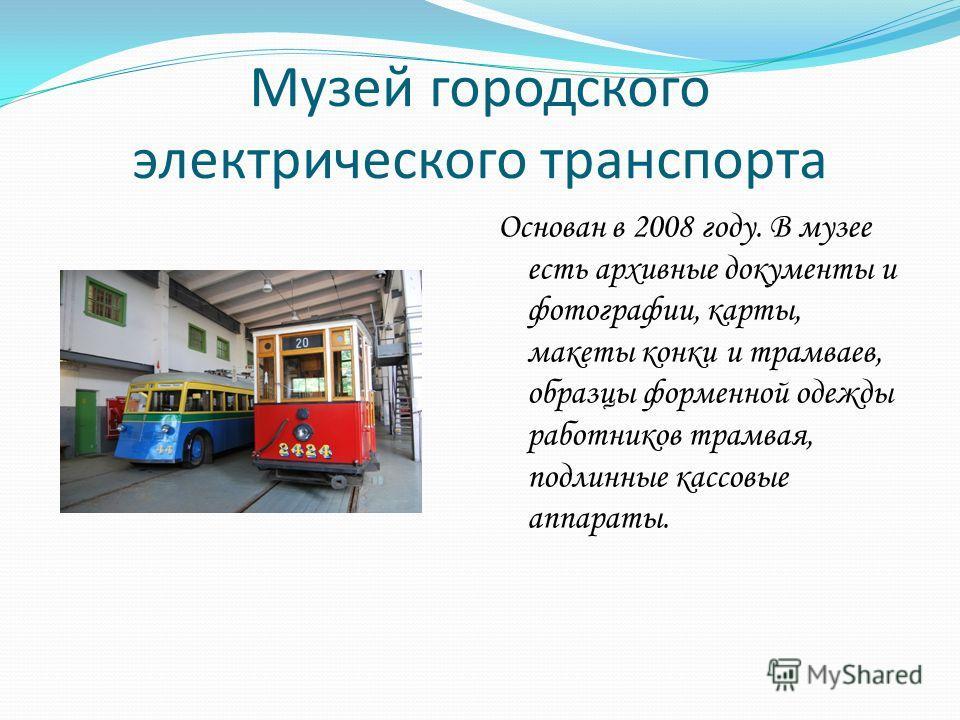 Музей городского электрического транспорта Основан в 2008 году. В музее есть архивные документы и фотографии, карты, макеты конки и трамваев, образцы форменной одежды работников трамвая, подлинные кассовые аппараты.