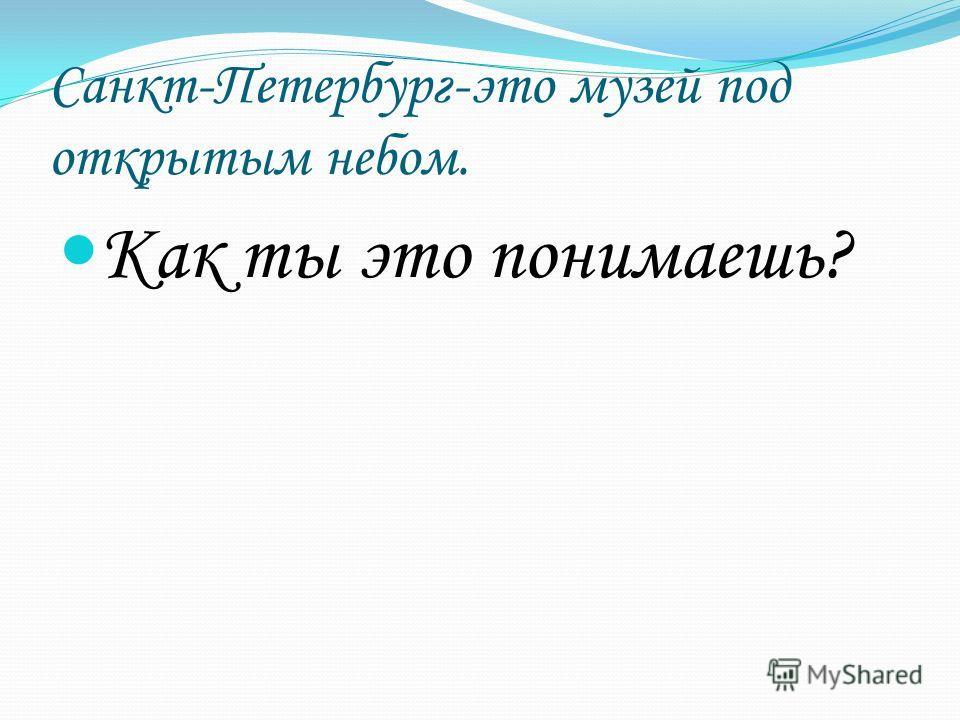 Санкт-Петербург-это музей под открытым небом. Как ты это понимаешь?