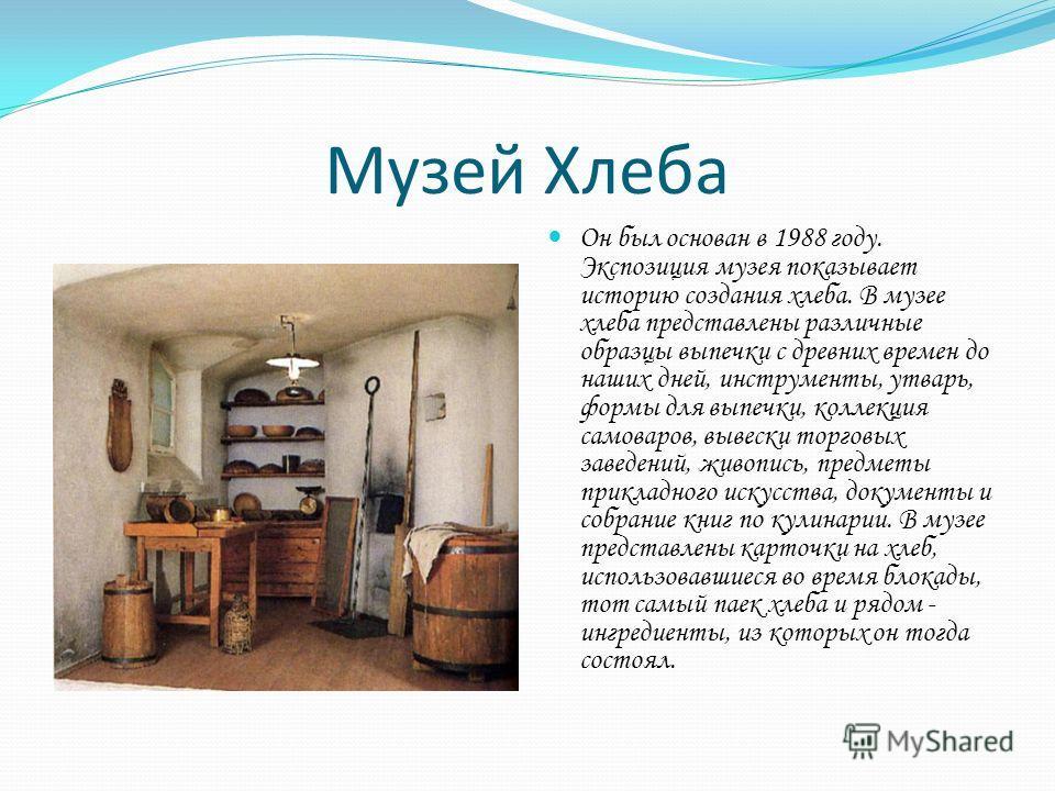Музей Хлеба Он был основан в 1988 году. Экспозиция музея показывает историю создания хлеба. В музее хлеба представлены различные образцы выпечки с древних времен до наших дней, инструменты, утварь, формы для выпечки, коллекция самоваров, вывески торг