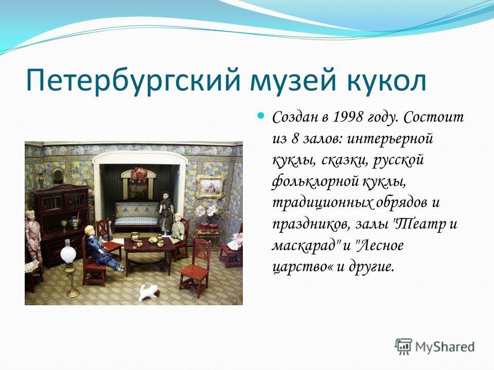 Петербургский музей кукол Создан в 1998 году. Состоит из 8 залов: интерьерной куклы, сказки, русской фольклорной куклы, традиционных обрядов и праздников, залы Театр и маскарад и Лесное царство« и другие.
