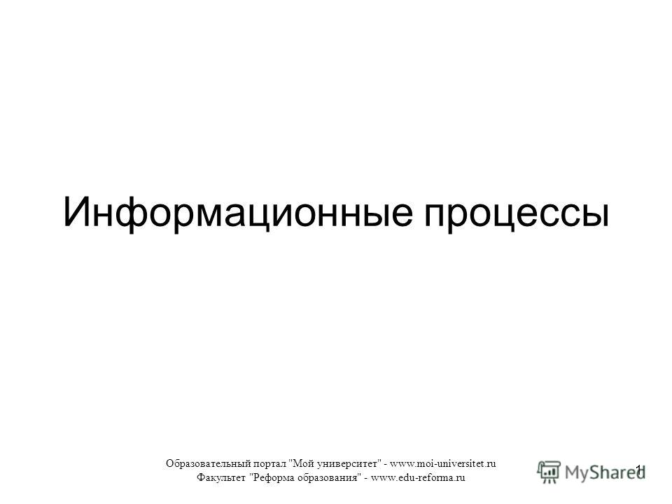 Образовательный портал Мой университет - www.moi-universitet.ru Факультет Реформа образования - www.edu-reforma.ru 1 Информационные процессы