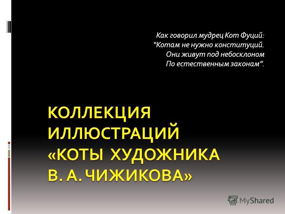 Как говорил мудрец Кот Фуций: Котам не нужно конституций. Они живут под небосклоном По естественным законам.