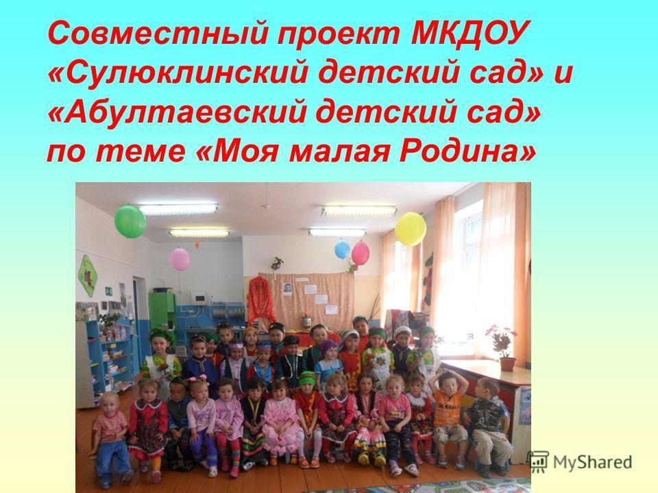 Совместный проект МКДОУ «Сулюклинский детский сад» и «Абултаевский детский сад» по теме «Моя малая Родина»