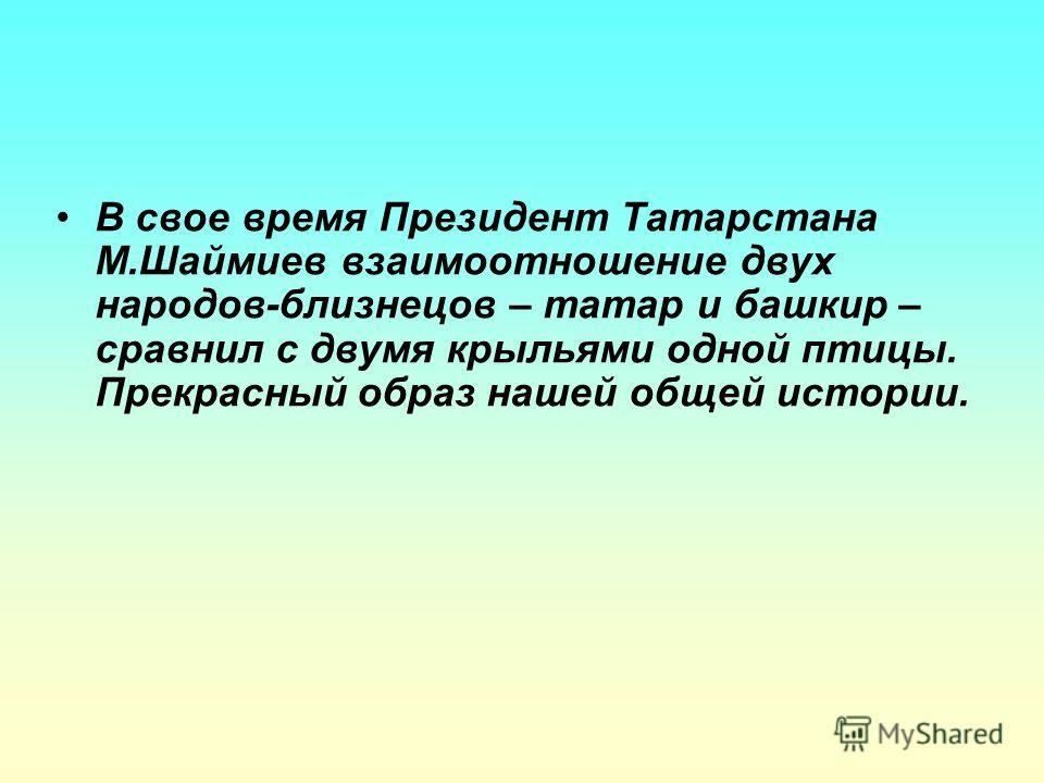 В свое время Президент Татарстана М.Шаймиев взаимоотношение двух народов-близнецов – татар и башкир – сравнил с двумя крыльями одной птицы. Прекрасный образ нашей общей истории.