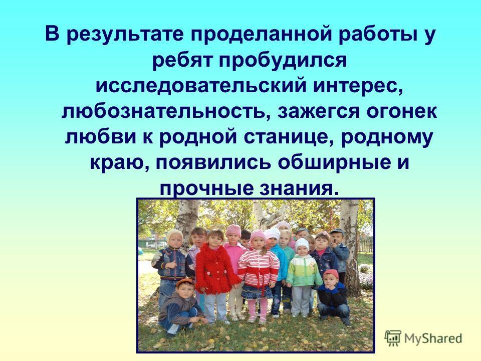 В результате проделанной работы у ребят пробудился исследовательский интерес, любознательность, зажегся огонек любви к родной станице, родному краю, появились обширные и прочные знания.